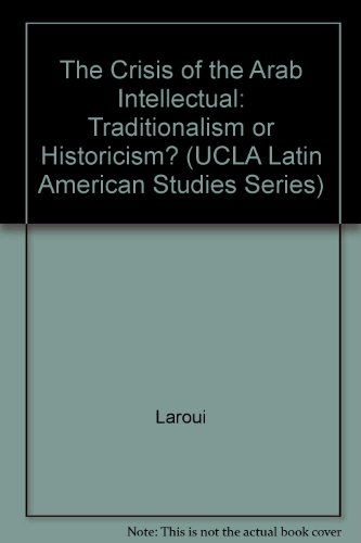 The Crisis of the Arab Intellectual: Traditionalism or Historicism? (UCLA Latin American Studies Series)