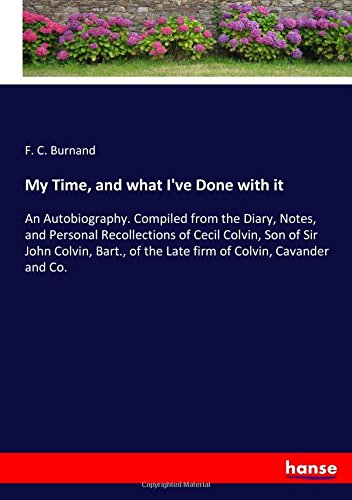 Download My Time, and what I've Done with it: An Autobiography. Compiled from the Diary, Notes, and Personal Recollections of Cecil Colvin, Son of Sir John ... of the Late firm of Colvin, Cavander and Co. PDF
