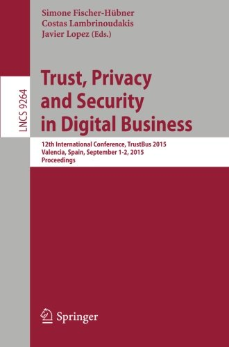Trust, Privacy and Security in Digital Business: 12th International Conference, TrustBus 2015, Valencia, Spain, September 1-2, 2015, Proceedings (Lecture Notes in Computer Science)