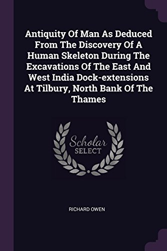 India Docks - Antiquity Of Man As Deduced From The Discovery Of A Human Skeleton During The Excavations Of The East And West India Dock-extensions At Tilbury, North Bank Of The Thames