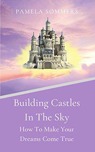 : Building Castles In The Sky: How To Make Your Dreams Come True
