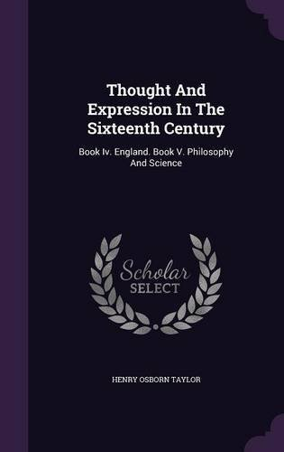 Thought and Expression in the Sixteenth Century: Book IV. England. Book V. Philosophy and Science