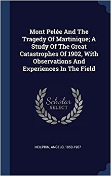 Mont Pelée And The Tragedy Of Martinique; A Study Of The Great Catastrophes Of 1902, With Observations And Experiences In The Field