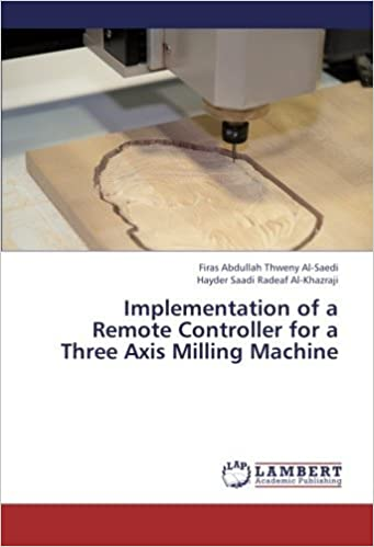 Implementation of a Remote Controller for a Three Axis Milling Machine by Firas Abdullah Thweny Al-Saedi (2013-02-12)