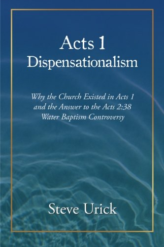Read Online Acts 1 Dispensationalism: Why the Church Existed in Acts 1 and the Answer to the Acts 2:38 Water Baptism Controversy PDF