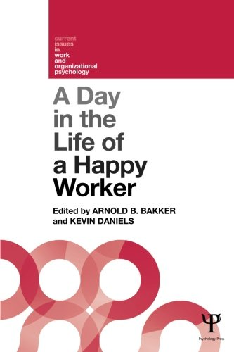 A Day in the Life of a Happy Worker (Current Issues in Work and Organizational Psychology)