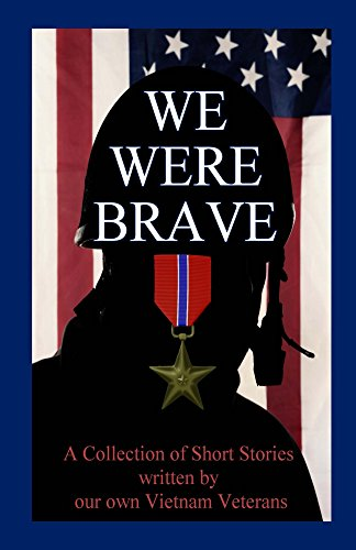 WE WERE BRAVE: A Collection of Short Stories written by our own Vietnam Veterans