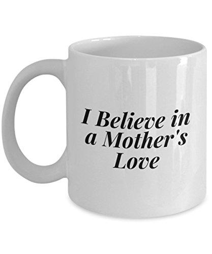 I Believe In A Mother'S Love, 11Oz Coffee Mug Unique Gift Idea for Him, Her, Mom, Dad - Perfect Birthday Gifts for Men or Women/Birthday/Christmas -