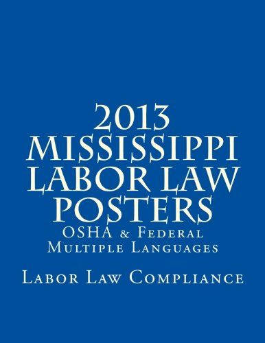 2013 Mississippi Labor Law Posters: OSHA & Federal Posters In Print - Multiple Languages by CreateSpace Independent Publishing Platform