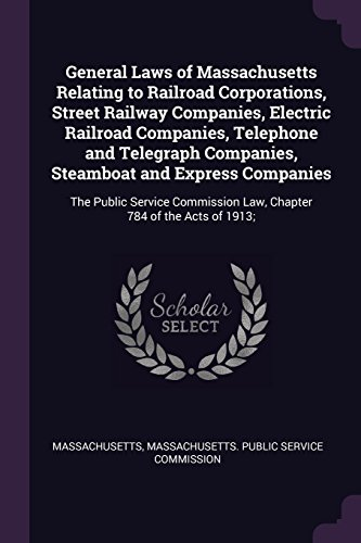 achusetts Relating to Railroad Corporations, Street Railway Companies, Electric Railroad Companies, Telephone and Telegraph ... Law, Chapter 784 of the Acts of 1913; ()