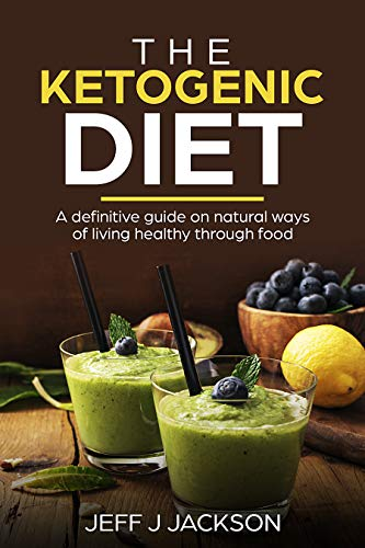 The Ketogenic Diet a definitive guide on natural ways of living healthy through food by [Jackson, Jeff]
