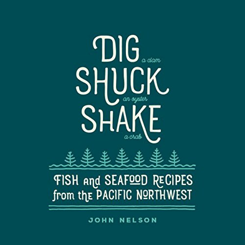 Dig • Shuck • Shake: Fish & Seafood Recipes from the Pacific Northwest (Fish Recipes From The Sea)