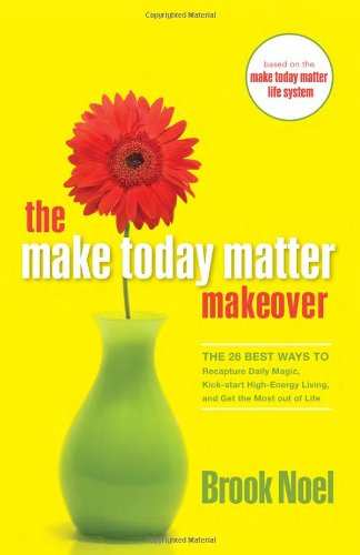 The Make Today Matter Makeover: The 26 Best Ways to Recapture Daily Magic, Kick-start High-Energy Living, and Get the Most out of Life