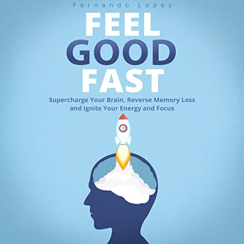 Feel Good Fast: Supercharge Your Brain, Reverse Memory Loss and Ignite Your Energy and Focus