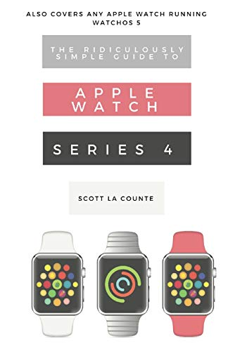 (The Ridiculously Simple Guide to Apple Watch Series 4: A Practical Guide to Getting Started with the Next Generation of Apple Watch and Watchos 5 (Ridiculously Simple Tech))