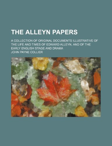 The Alleyn papers; A collection of original documents illustrative of the life and times of Edward Alleyn, and of the early English stage and drama John Payne Collier