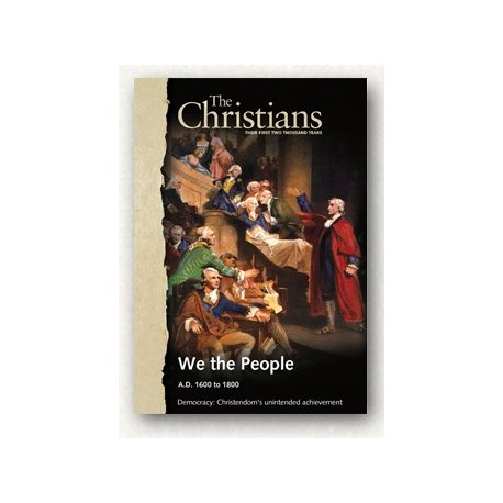 The Christians: Their First Two Thousand Years: We the People A.D. 1600 to 1800 Democracy: Christendom's Unintended achi