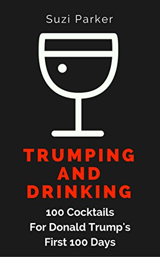 Trumping And Drinking: 100 Cocktails For Donald Trump's First 100 Days by Suzi Parker