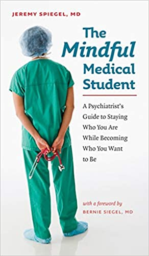 The Mindful Medical Student : A Psychiatrist's Guide to Staying Who You Are While Becoming Who You Want to Be