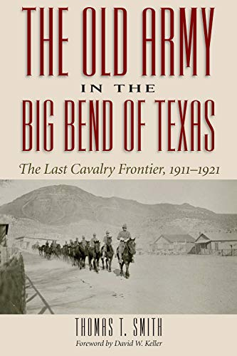 The Old Army in the Big Bend of Texas: The Last Cavalry Frontier, 1911-1921