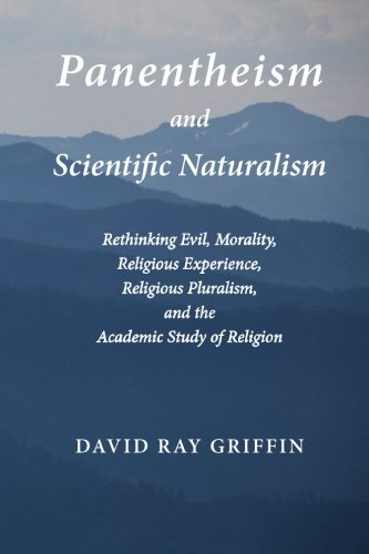 Panentheism and Scientific Naturalism: Rethinking Evil, Morality, Religious Experience, Religious Pluralism, and the Academic Study of Religion (Toward Ecological Civilization) (Volume 2)