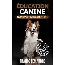 Éducation Canine: Tout ce que vous devez savoir (Éducation canine, entraiment chien, entrainer son chien) (French Edition)