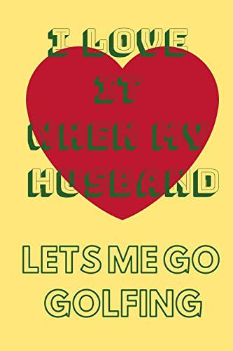 I Love It When My Husband Let's Me Go Golfing: Funny Golfing Quote Notebook / Journal For Husband Or Wife Who Loves Golf -