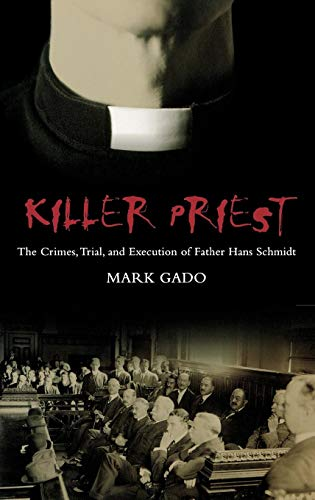 Killer Priest: The Crimes, Trial, and Execution of Father Hans Schmidt (Crime, Media, And Popular Culture)