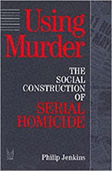 Using Murder: The Social Construction of Serial Homicide (Social Problems and Social Issues (Walter)) by Philip Jenkins (1994-12-31)