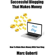 Successful Blogging That Makes Money: How To Make More Money With Your Blog