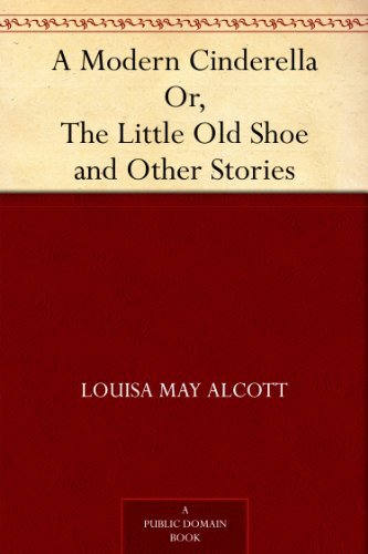 A Modern Cinderella Or, The Little Old Shoe and Other Stories