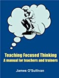 Teaching Focused Thinking: A Manual for Teachers and Trainers (Manual One) (Teaching Thinking Book 3)