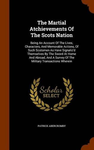 Read Online The Martial Atchievements Of The Scots Nation: Being An Account Of The Lives, Characters, And Memorable Actions, Of Such Scotsmen As Have Signaliz'd ... A Survey Of The Military Transactions Wherein ebook