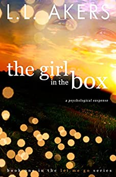 The Girl in the Box: A Psychological Suspense Novel (The Let Me Go Series Book 1) by [Akers, Lisa]