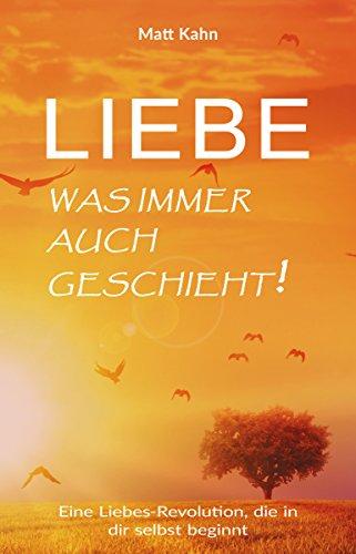 Liebe - was immer auch geschieht!: Eine Liebes-Revolution, die in dir selbst beginnt (German Edition)