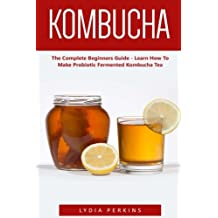 Kombucha: The Complete Beginners Guide - Learn How To Make Probiotic Fermented Kombucha Tea
