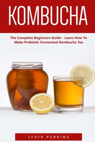 Kombucha: The Complete Beginners Guide - Learn How To Make Probiotic Fermented Kombucha Tea (Kombucha Recipes, How to Make Kombucha, Fermented Drinks)