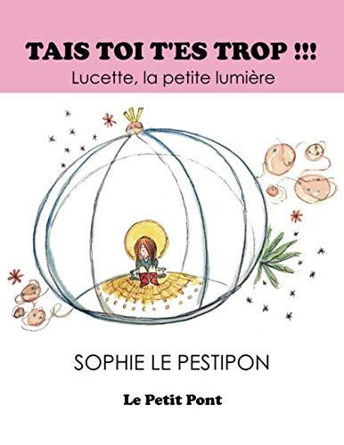 Tais toi ! T'es trop ...: Lucette la petite lumière (French Edition) by sophie Le Pestipon