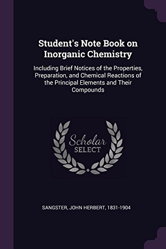 Student's Note Book on Inorganic Chemistry: Including Brief Notices of the Properties, Preparation, and Chemical Reactions of the Principal Elements and Their Compounds