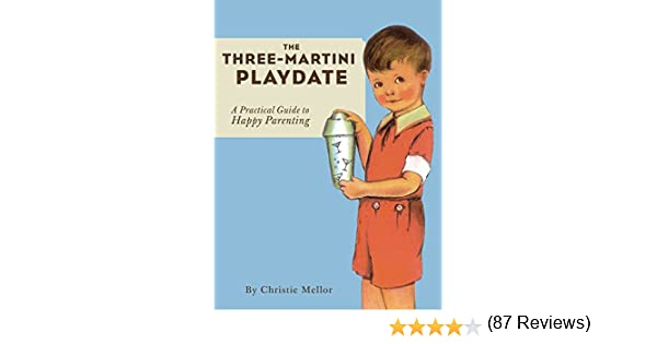 Amazon the three martini playdate a practical guide to happy amazon the three martini playdate a practical guide to happy parenting ebook christie mellor kindle store fandeluxe Epub