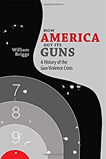Book Cover: How America Got Its Guns: A History of the Gun Violence Crisis
