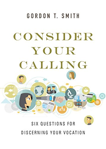 Consider Your Calling: Six Questions for Discerning Your Vocation by [Smith, Gordon T.]