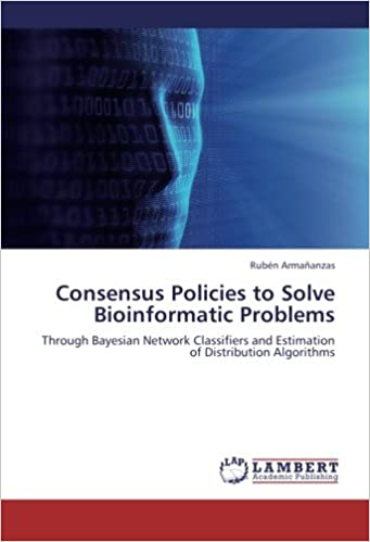 Book Consensus Policies to Solve Bioinformatic Problems: Through Bayesian Network Classifiers and Estimation of Distribution Algorithms