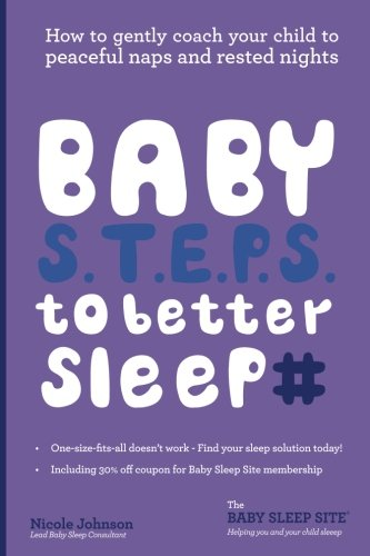 Baby S.T.E.P.S. To Better Sleep: How to gently coach your child to peaceful naps and rested nights