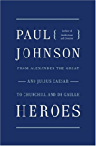 Heroes: From Alexander the Great and Julius Caesar to Churchill and de Gaulle (P.S.)