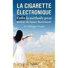 La cigarette électronique - Enfin la méthode pour arrêter de fumer facilement (French Edition)