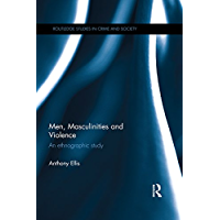 Men, Masculinities and Violence: An Ethnographic Study (Routledge Studies in Crime and Society Book 19)