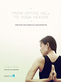 From Office Hell to Yoga Heaven: Jumpstart Your Career as a Yoga Instructor by [Kim, Leah]