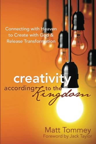 Creativity According to the Kingdom: Connecting with Heaven to Create with God and Release Transformation