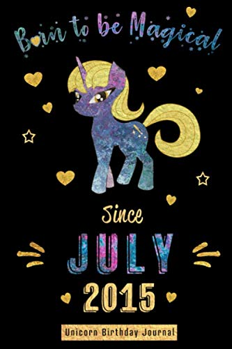 Born to be Magical Since July 2015 - Unicorn Birthday Journal: Blank Lined July Birthday Journal Notebook Diary as Happy Birthday, Appreciation, ... Girls and Women ( Alternative Birthday Card ) (Calender 2015 Kids)